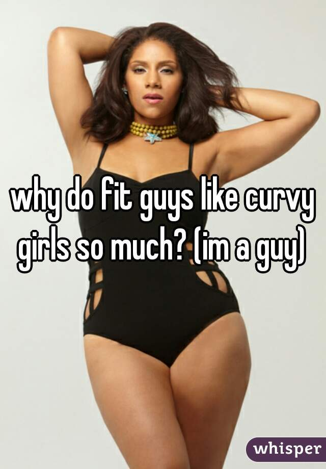 why do fit guys like curvy girls so much? (im a guy)