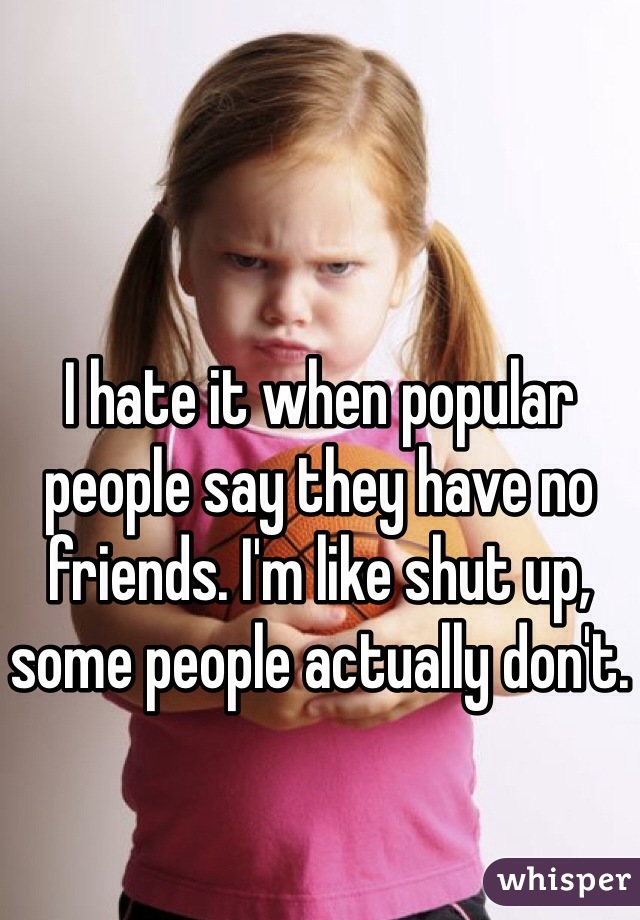 I hate it when popular people say they have no friends. I'm like shut up, some people actually don't.
