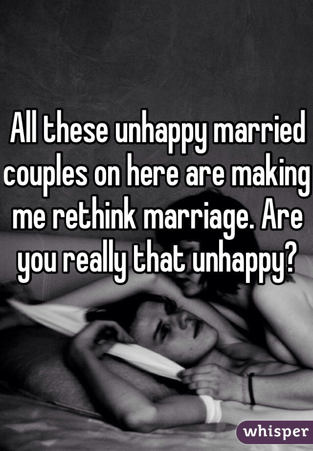 All these unhappy married couples on here are making me rethink marriage. Are you really that unhappy?