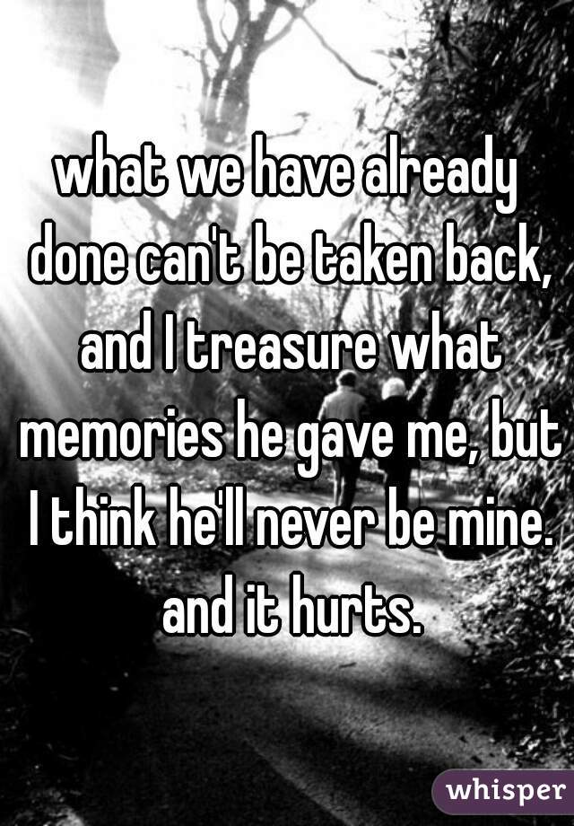 what we have already done can't be taken back, and I treasure what memories he gave me, but I think he'll never be mine. and it hurts.