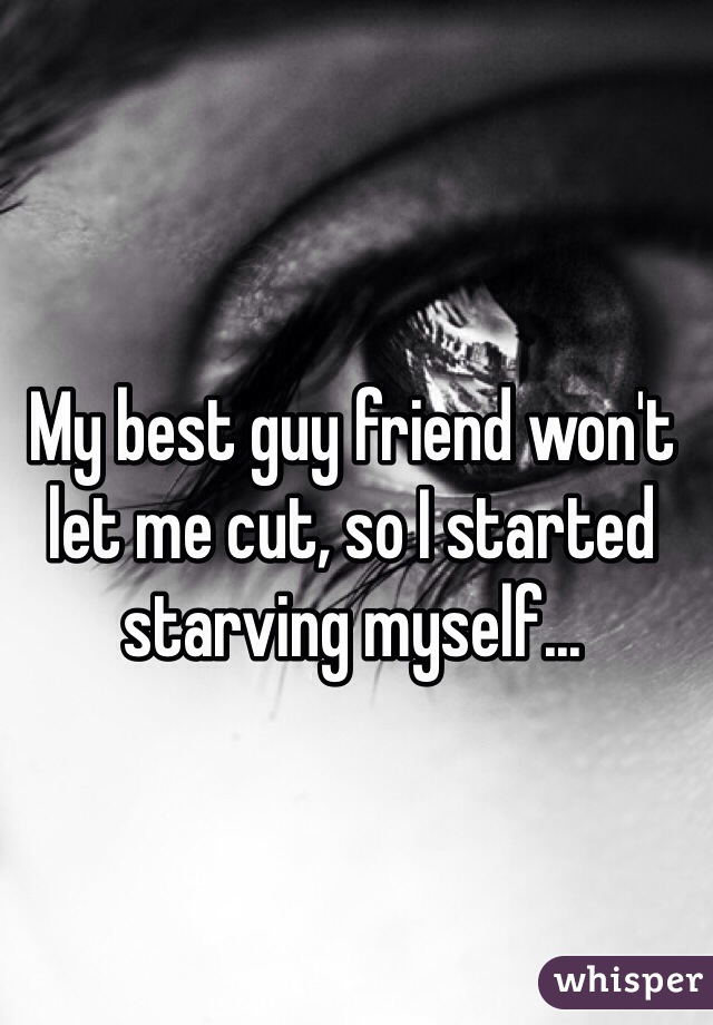 My best guy friend won't let me cut, so I started starving myself...