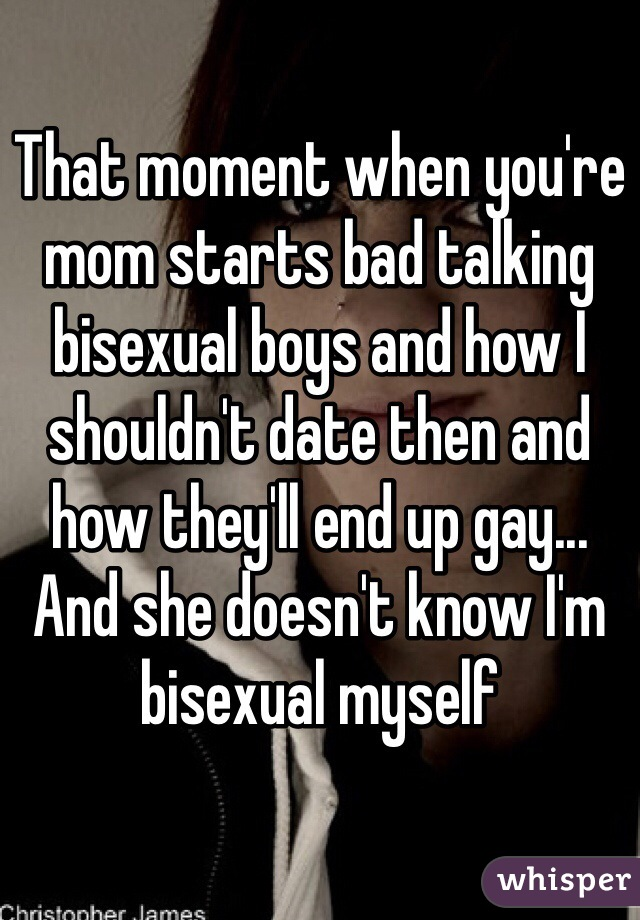 That moment when you're mom starts bad talking bisexual boys and how I shouldn't date then and how they'll end up gay... And she doesn't know I'm bisexual myself