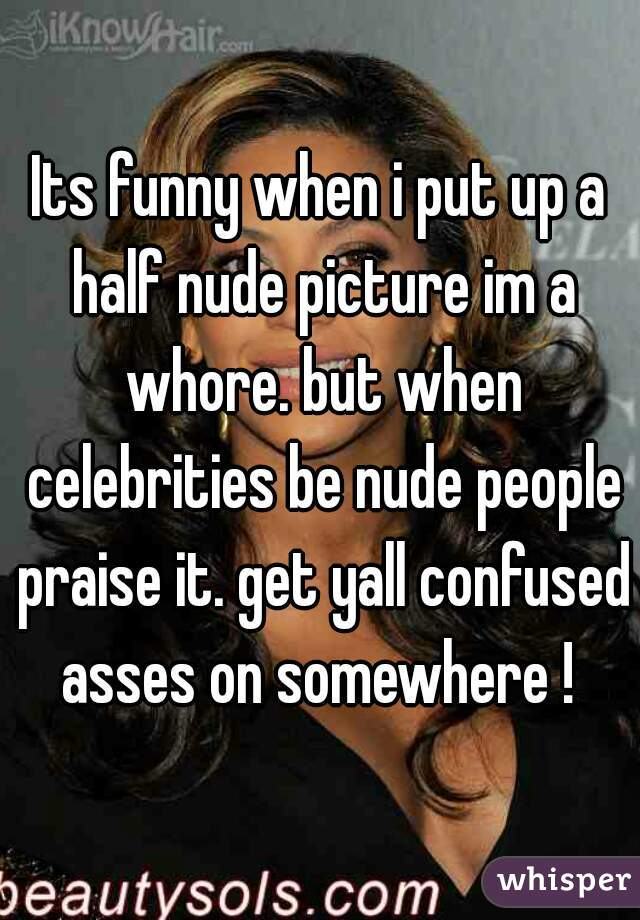 Its funny when i put up a half nude picture im a whore. but when celebrities be nude people praise it. get yall confused asses on somewhere !