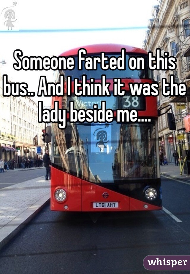 Someone farted on this bus.. And I think it was the lady beside me....