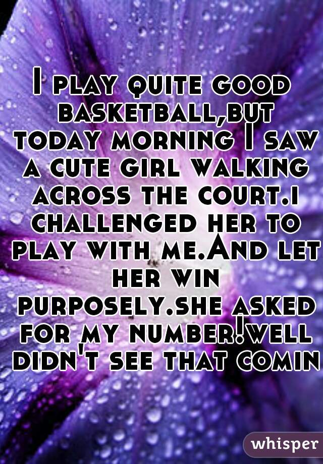 I play quite good basketball,but today morning I saw a cute girl walking across the court.i challenged her to play with me.And let her win purposely.she asked for my number!well didn't see that coming