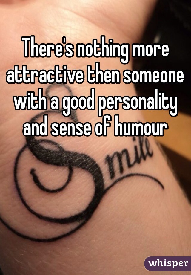 There's nothing more attractive then someone with a good personality and sense of humour