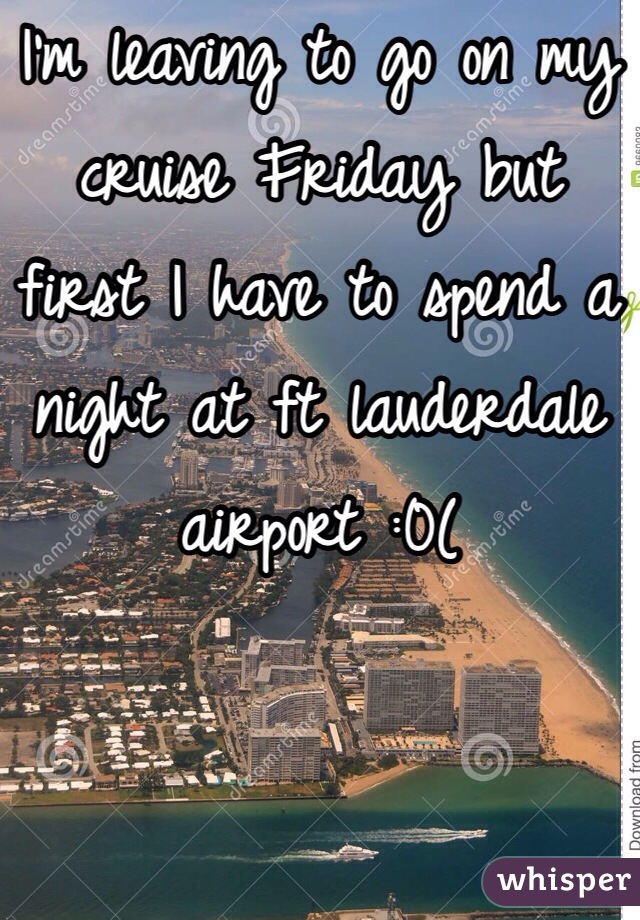 I'm leaving to go on my cruise Friday but first I have to spend a night at ft lauderdale airport :0(