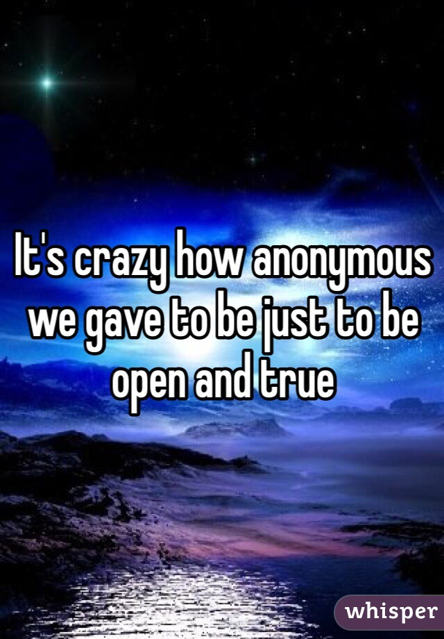 It's crazy how anonymous we gave to be just to be open and true
