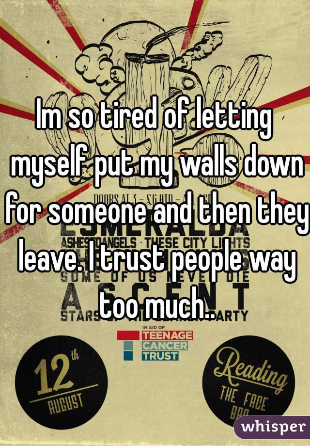 Im so tired of letting myself put my walls down for someone and then they leave. I trust people way too much..