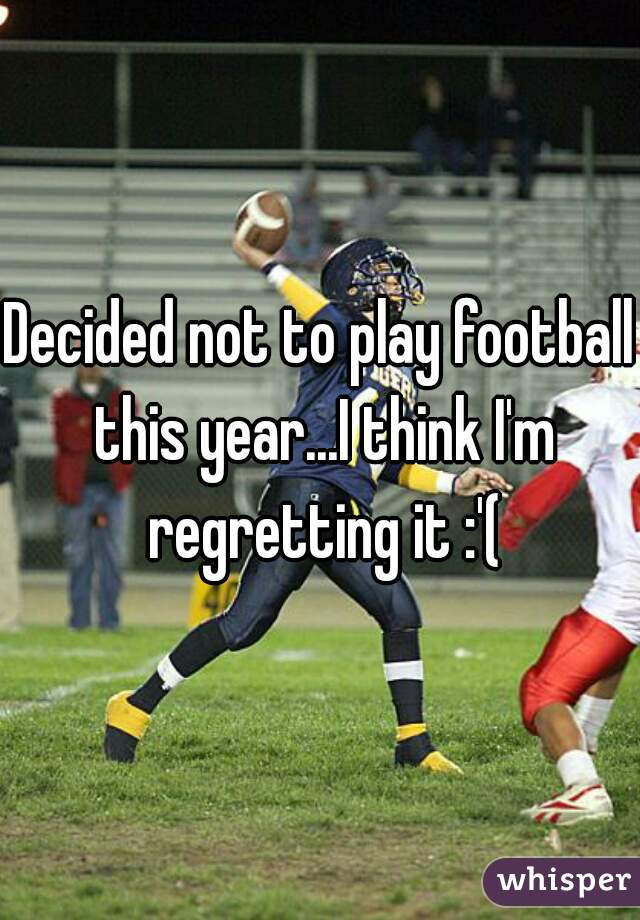 Decided not to play football this year...I think I'm regretting it :'(