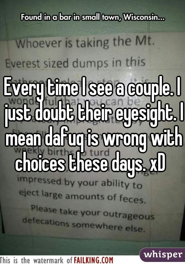 Every time I see a couple. I just doubt their eyesight. I mean dafuq is wrong with choices these days. xD