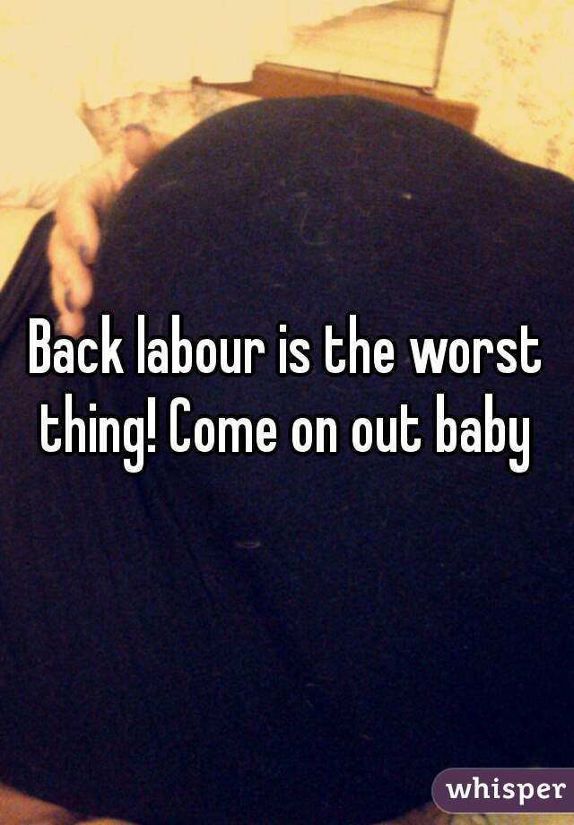 Back labour is the worst thing! Come on out baby