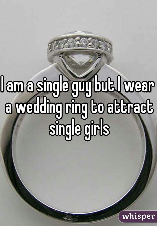 I am a single guy but I wear a wedding ring to attract single girls
