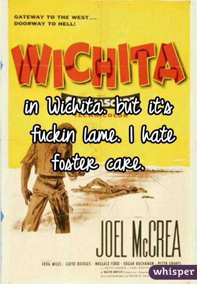 in Wichita. but it's fuckin lame. I hate foster care.