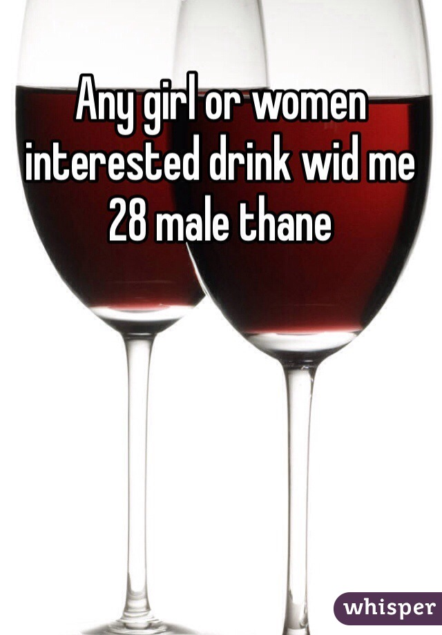 Any girl or women interested drink wid me   28 male thane