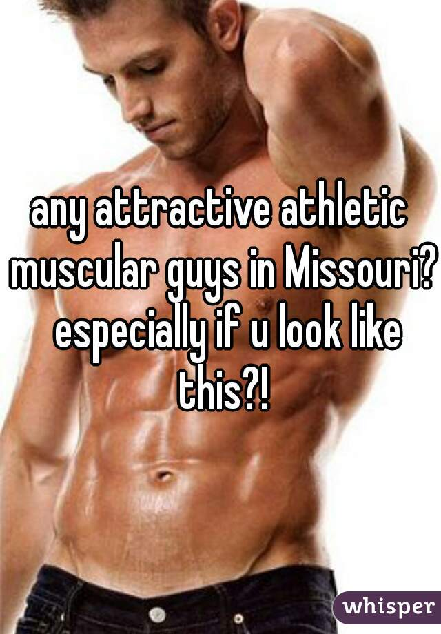 any attractive athletic muscular guys in Missouri?  especially if u look like this?!