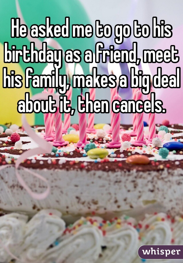 He asked me to go to his birthday as a friend, meet his family, makes a big deal about it, then cancels.