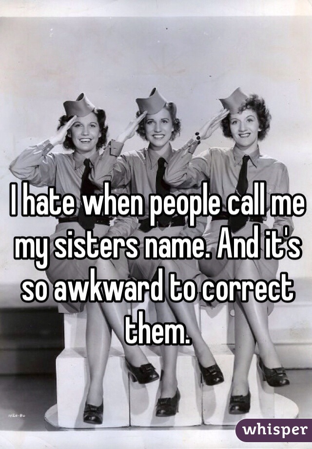 I hate when people call me my sisters name. And it's so awkward to correct them.
