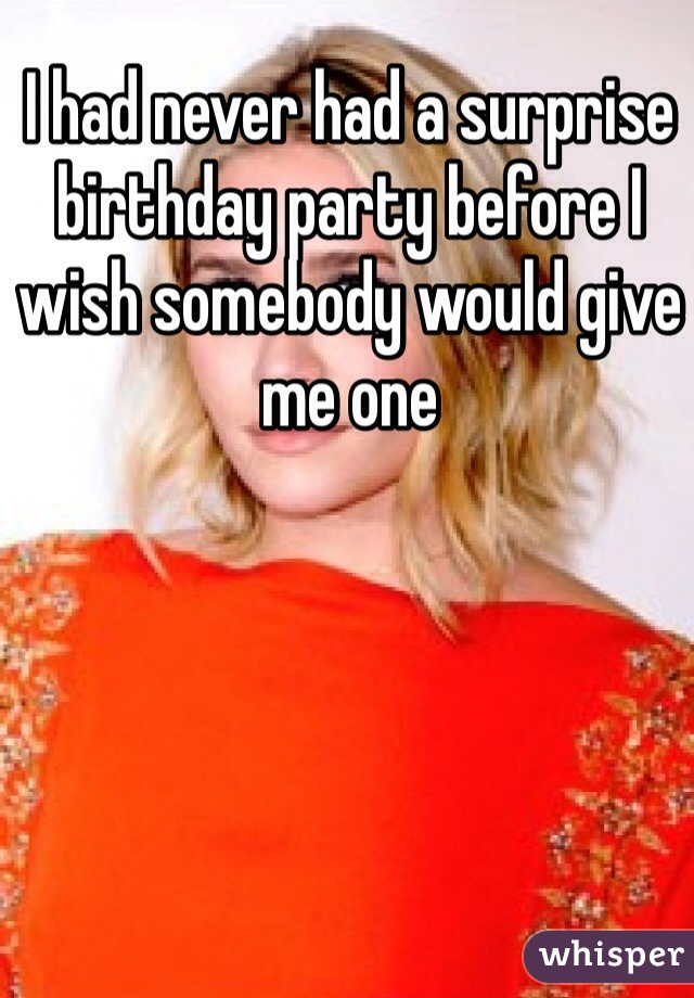 I had never had a surprise birthday party before I wish somebody would give me one