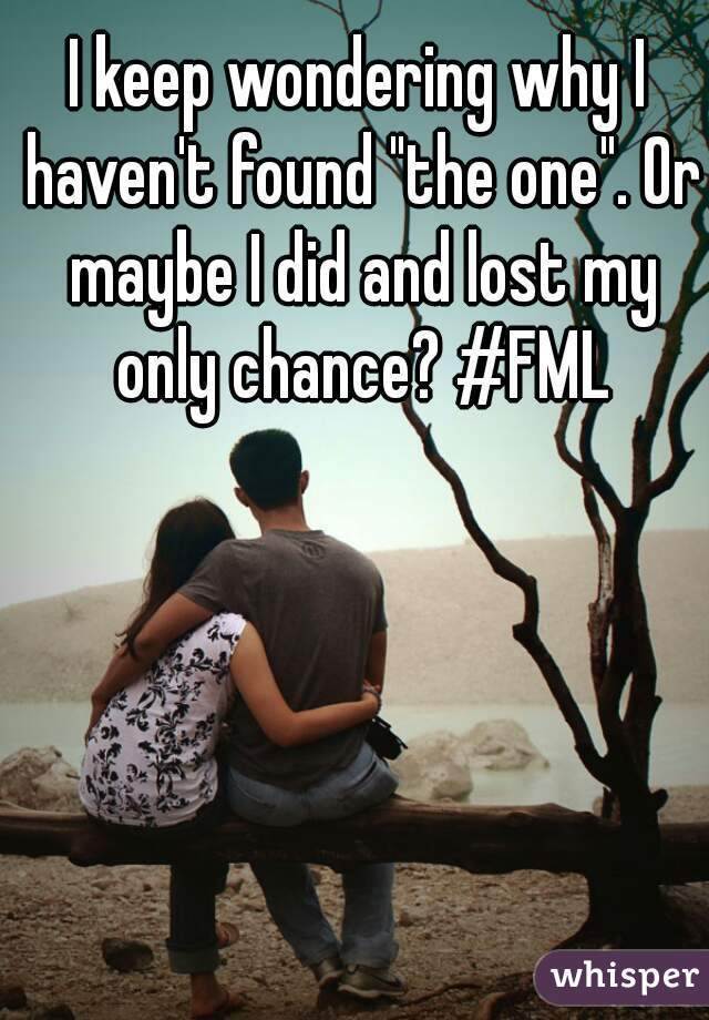"I keep wondering why I haven't found ""the one"". Or maybe I did and lost my only chance? #FML"
