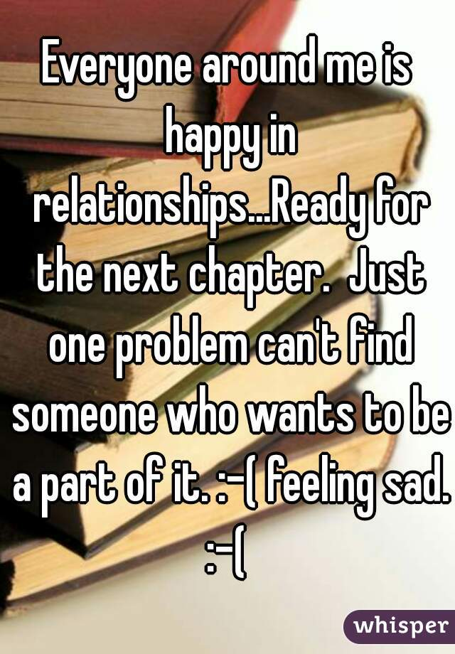 Everyone around me is happy in relationships...Ready for the next chapter.  Just one problem can't find someone who wants to be a part of it. :-( feeling sad. :-(