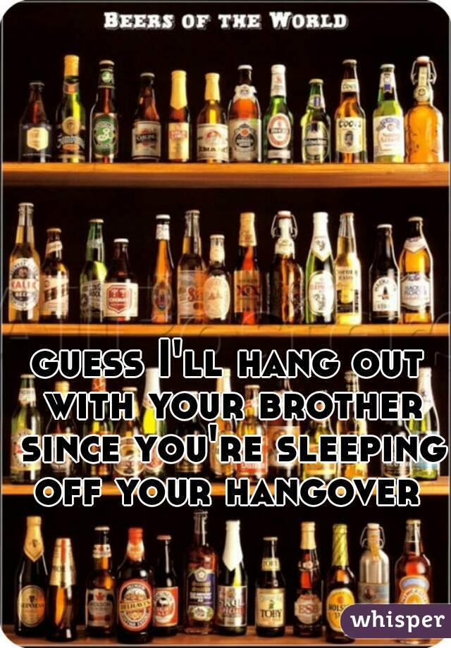 guess I'll hang out with your brother since you're sleeping off your hangover