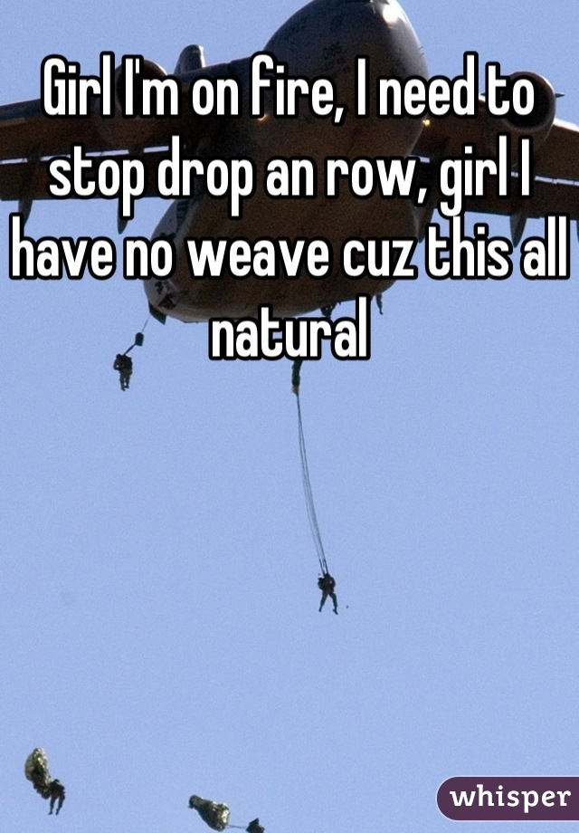 Girl I'm on fire, I need to stop drop an row, girl I have no weave cuz this all natural