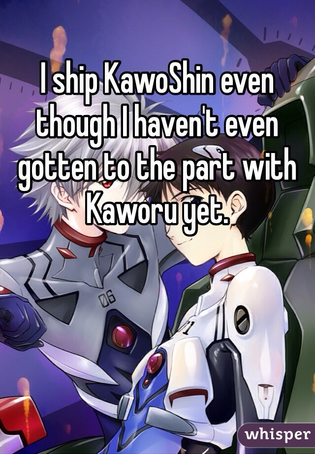 I ship KawoShin even though I haven't even gotten to the part with Kaworu yet.