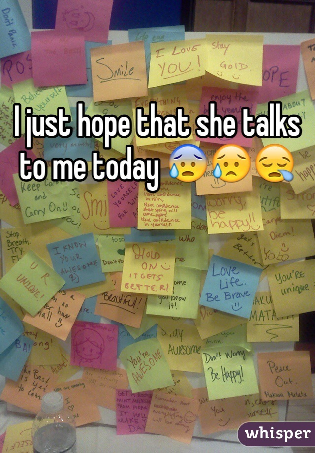 I just hope that she talks to me today 😰😥😪