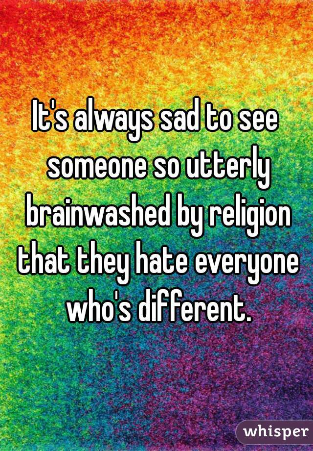 It's always sad to see someone so utterly brainwashed by religion that they hate everyone who's different.