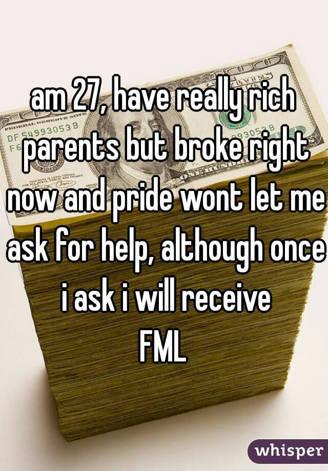 am 27, have really rich parents but broke right now and pride wont let me ask for help, although once i ask i will receive FML