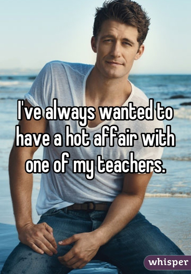 I've always wanted to have a hot affair with one of my teachers.
