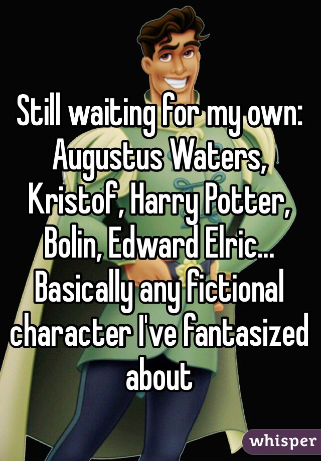 Still waiting for my own: Augustus Waters, Kristof, Harry Potter, Bolin, Edward Elric... Basically any fictional character I've fantasized about