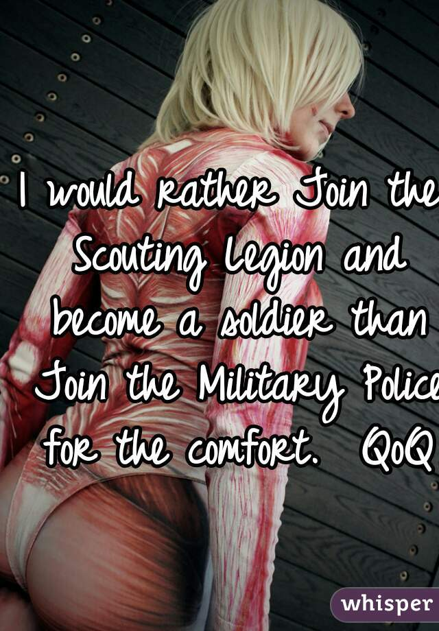 I would rather Join the Scouting Legion and become a soldier than Join the Military Police for the comfort.  QoQ