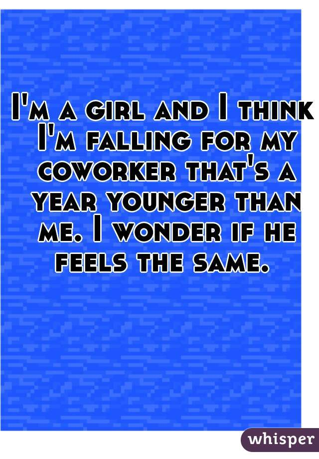 I'm a girl and I think I'm falling for my coworker that's a year younger than me. I wonder if he feels the same.