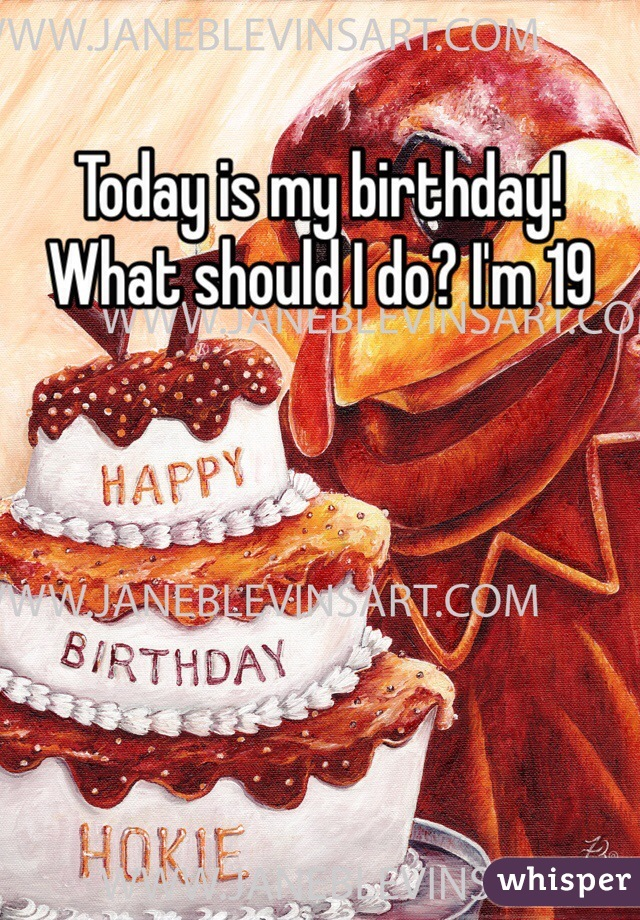 Today is my birthday! What should I do? I'm 19