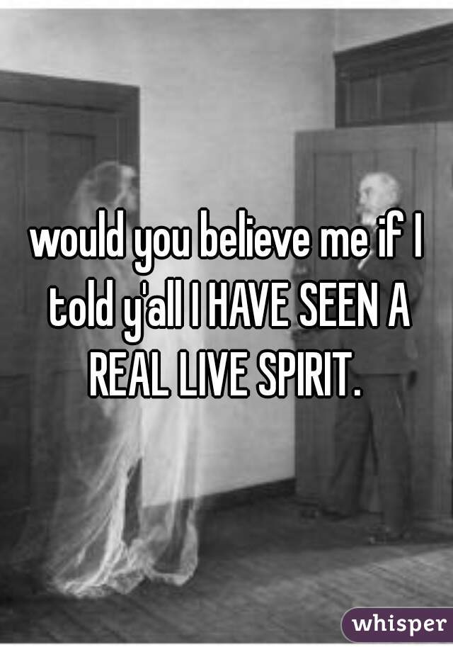 would you believe me if I told y'all I HAVE SEEN A REAL LIVE SPIRIT.