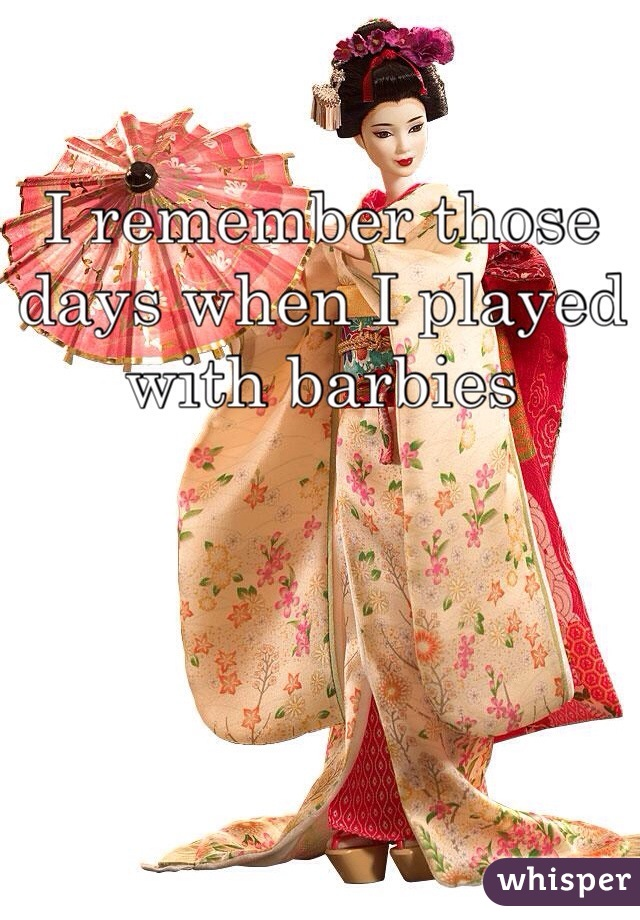 I remember those days when I played with barbies