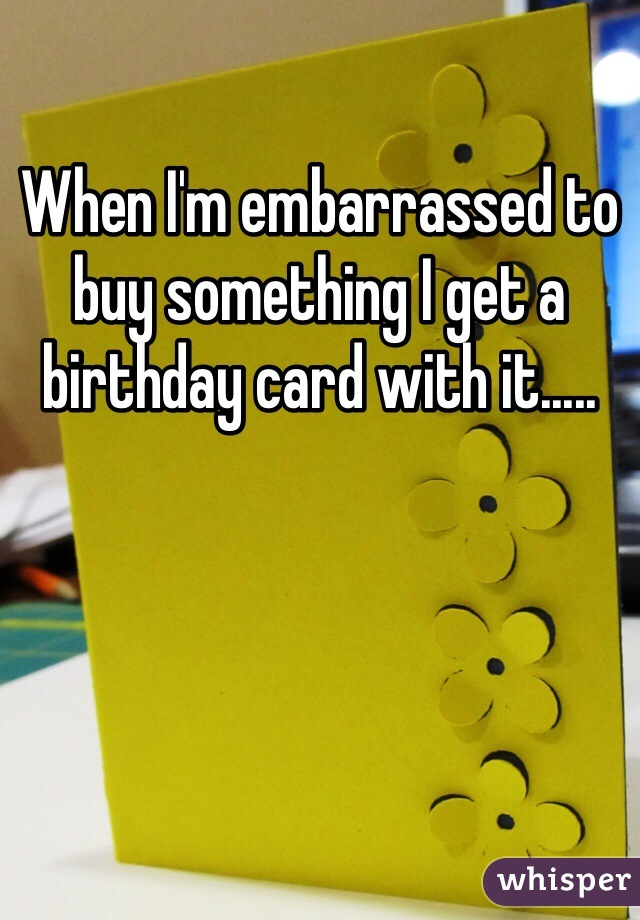 When I'm embarrassed to buy something I get a birthday card with it.....