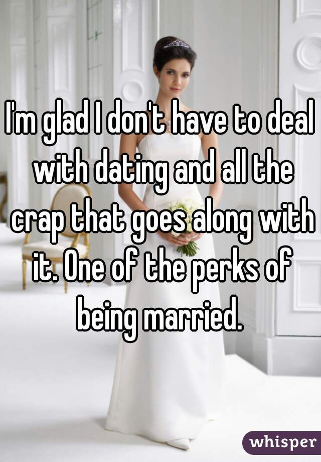 I'm glad I don't have to deal with dating and all the crap that goes along with it. One of the perks of being married.
