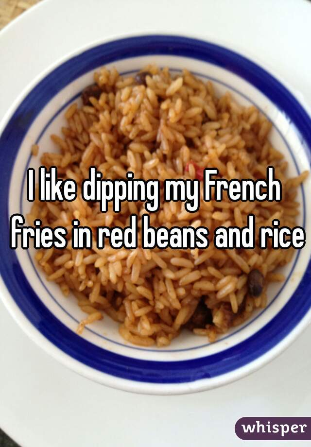 I like dipping my French fries in red beans and rice