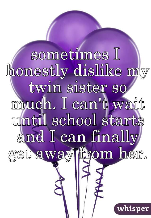 sometimes I honestly dislike my twin sister so much. I can't wait until school starts and I can finally get away from her.