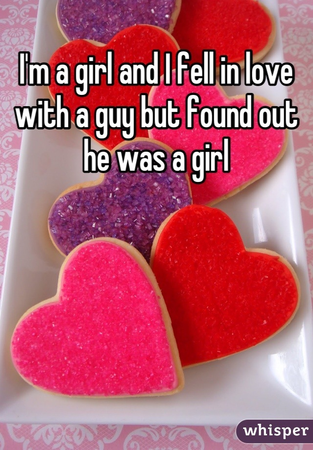 I'm a girl and I fell in love with a guy but found out he was a girl