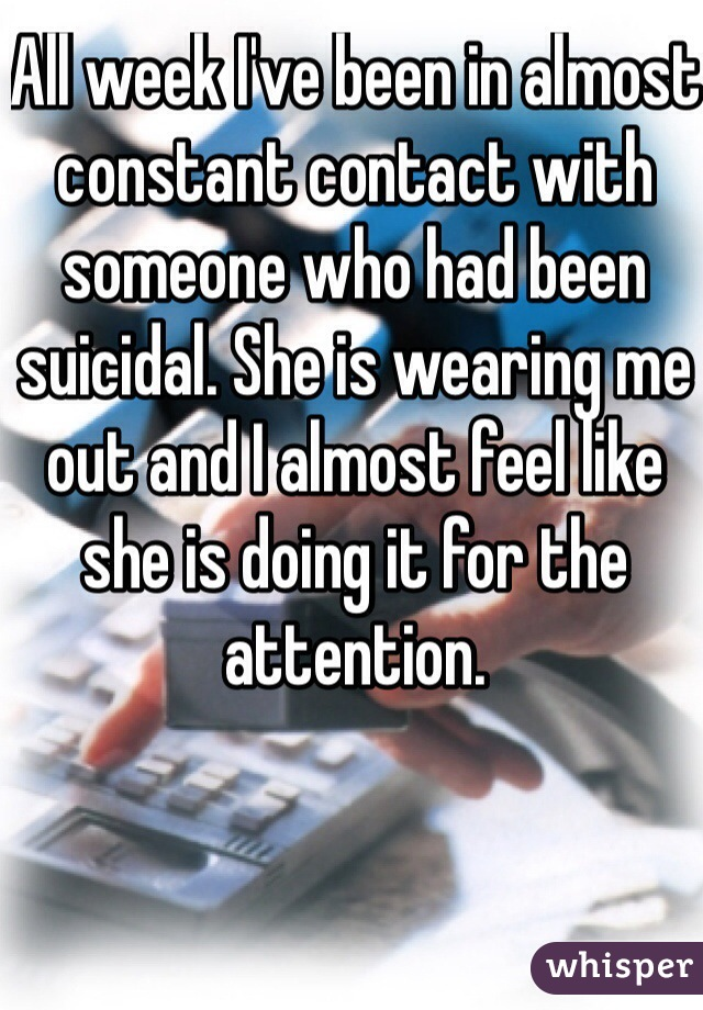 All week I've been in almost constant contact with someone who had been suicidal. She is wearing me out and I almost feel like she is doing it for the attention.