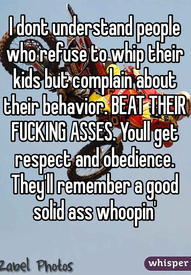 I dont understand people who refuse to whip their kids but complain about their behavior. BEAT THEIR FUCKING ASSES. Youll get respect and obedience. They'll remember a good solid ass whoopin'