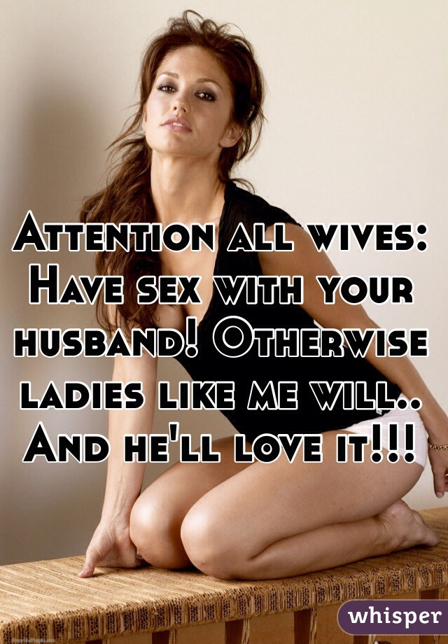 Attention all wives: Have sex with your husband! Otherwise ladies like me will.. And he'll love it!!!