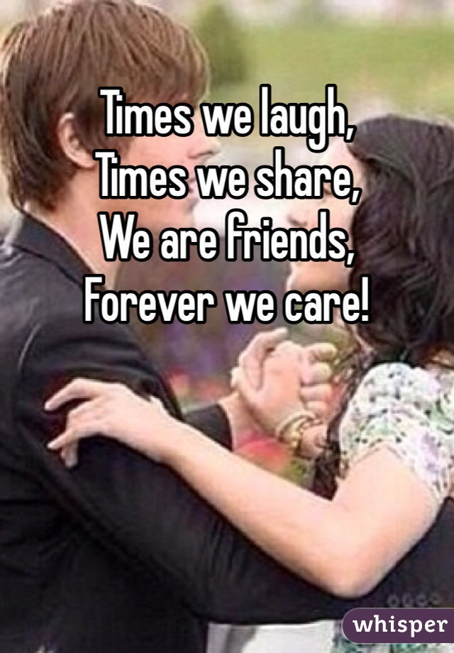Times we laugh, Times we share, We are friends, Forever we care!