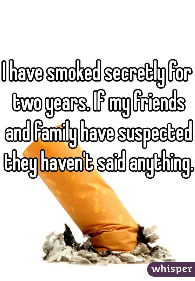 I have smoked secretly for two years. If my friends and family have suspected they haven't said anything.