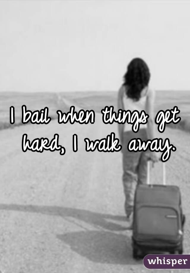 I bail when things get hard, I walk away.