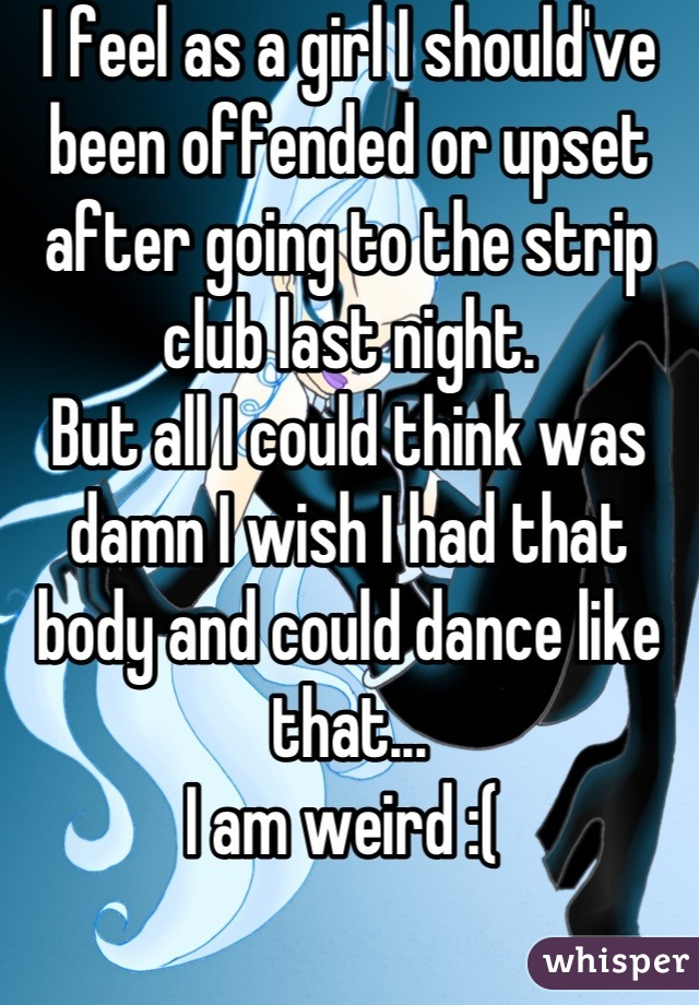I feel as a girl I should've been offended or upset after going to the strip club last night. But all I could think was damn I wish I had that body and could dance like that... I am weird :(